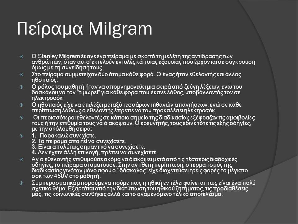 Πείραμα Milgram  Ο Stanley Milgram έκανε ένα πείραμα με σκοπό τη μελέτη της αντίδρασης των ανθρώπων, όταν αυτοί εκτελούν εντολές κάποιας εξουσίας που έρχονται σε σύγκρουση όμως με τη συνείδησή τους.