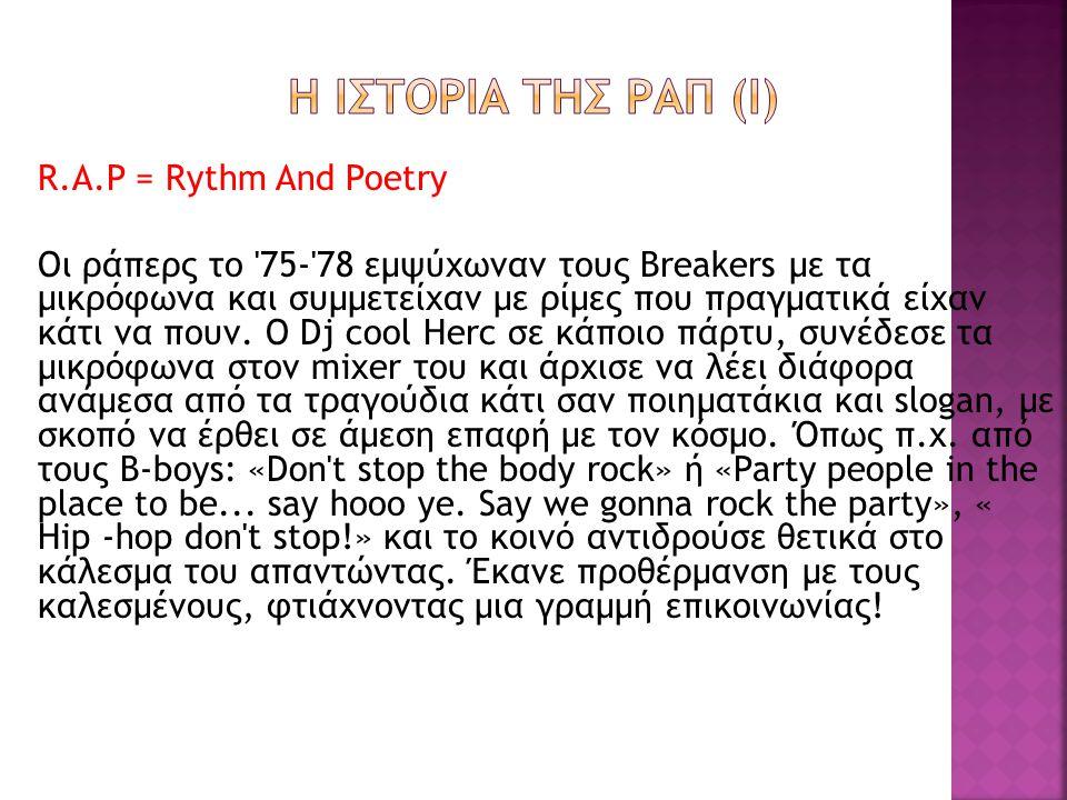 R.A.P = Rythm And Poetry Οι ράπερς το 75- 78 εμψύχωναν τους Breakers με τα μικρόφωνα και συμμετείχαν με ρίμες που πραγματικά είχαν κάτι να πουν.