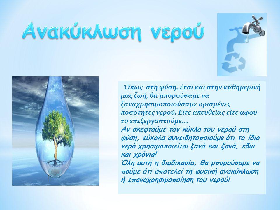 Όπως στη φύση, έτσι και στην καθημερινή μας ζωή, θα μπορούσαμε να ξαναχρησιμοποιούσαμε ορισμένες ποσότητες νερού. Είτε απευθείας είτε αφού το επεξεργα