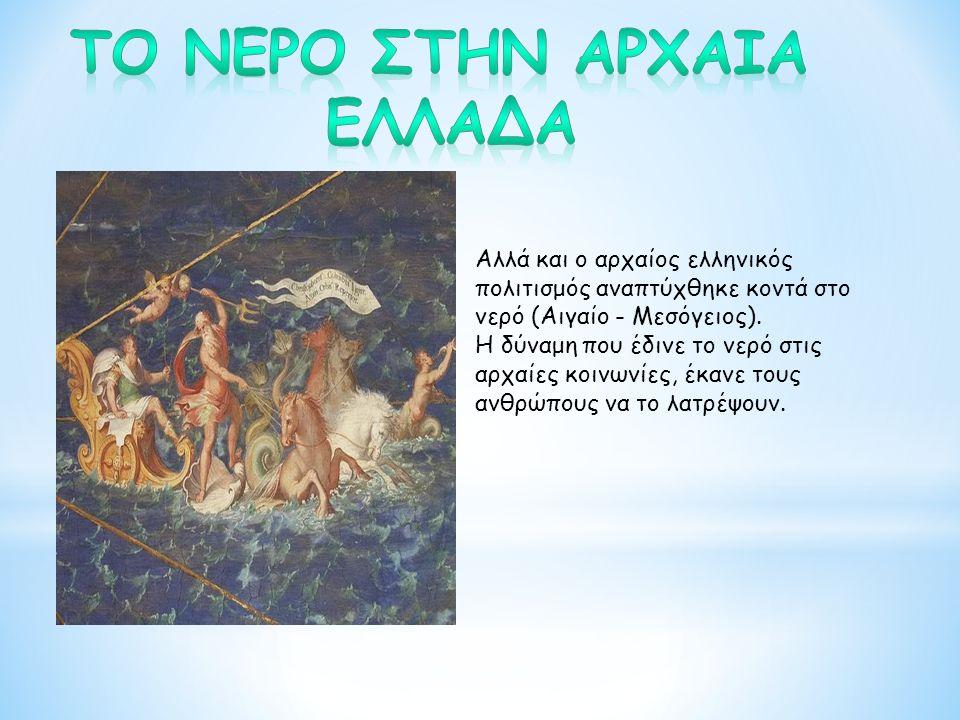 Αλλά και ο αρχαίος ελληνικός πολιτισμός αναπτύχθηκε κοντά στο νερό (Αιγαίο - Μεσόγειος). Η δύναμη που έδινε το νερό στις αρχαίες κοινωνίες, έκανε τους