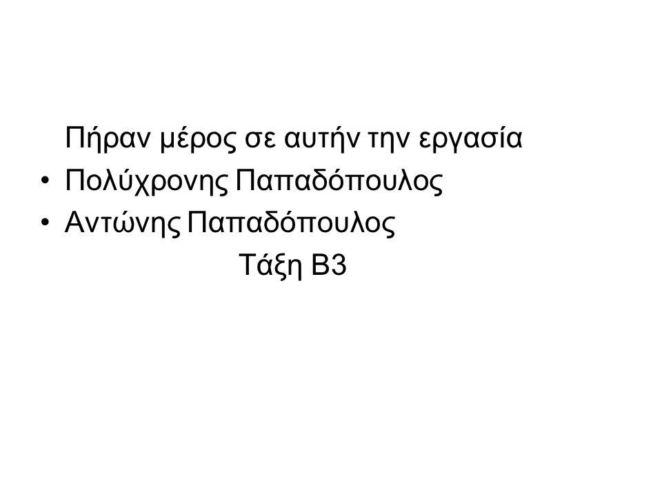 Πήραν μέρος σε αυτήν την εργασία Πολύχρονης Παπαδόπουλος Αντώνης Παπαδόπουλος Τάξη Β3