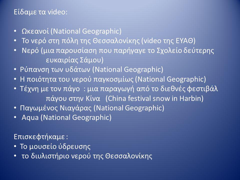 Είδαμε τα video: Ωκεανοί (National Geographic) Το νερό στη πόλη της Θεσσαλονίκης (video της ΕΥΑΘ) Νερό (μια παρουσίαση που παρήγαγε το Σχολείο δεύτερης ευκαιρίας Σάμου) Ρύπανση των υδάτων (National Geographic) Η ποιότητα του νερού παγκοσμίως (National Geographic) Τέχνη με τον πάγο : μια παραγωγή από το διεθνές φεστιβάλ πάγου στην Κίνα (China festival snow in Harbin) Παγωμένος Νιαγάρας (National Geographic) Aqua (National Geographic) Επισκεφτήκαμε : Το μουσείο ύδρευσης το διυλιστήριο νερού της Θεσσαλονίκης