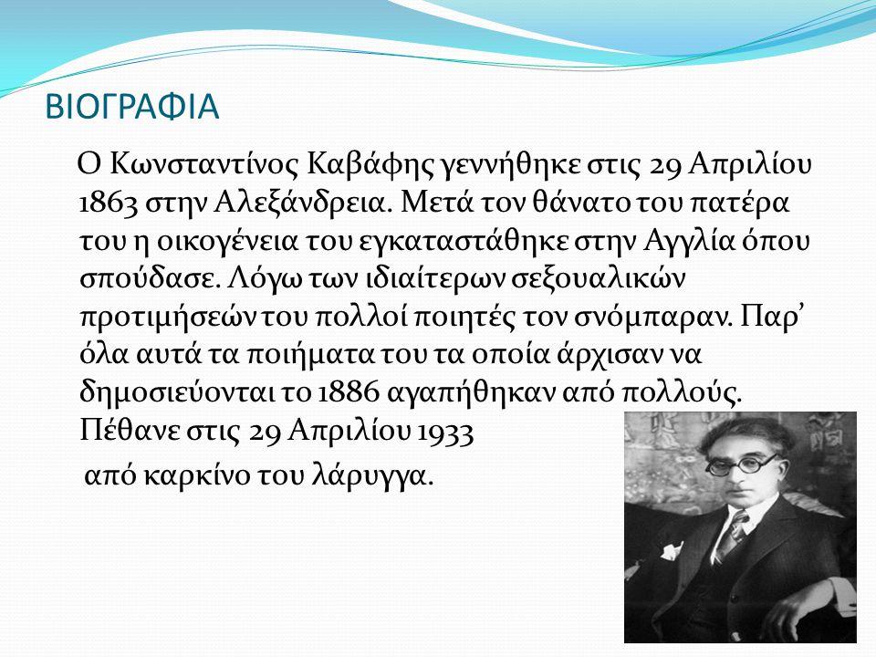 ΒΙΟΓΡΑΦΙΑ Ο Κωνσταντίνος Καβάφης γεννήθηκε στις 29 Απριλίου 1863 στην Αλεξάνδρεια. Μετά τον θάνατο του πατέρα του η οικογένεια του εγκαταστάθηκε στην