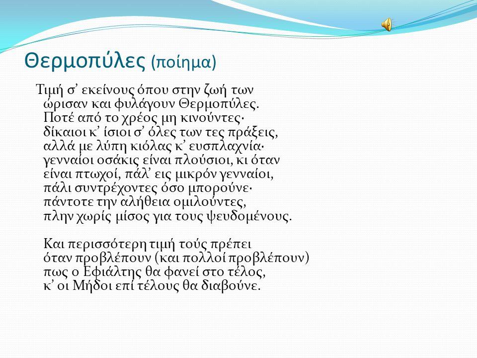 Θερμοπύλες (ποίημα) Τιμή σ' εκείνους όπου στην ζωή των ώρισαν και φυλάγουν Θερμοπύλες. Ποτέ από το χρέος μη κινούντες· δίκαιοι κ' ίσιοι σ' όλες των τε