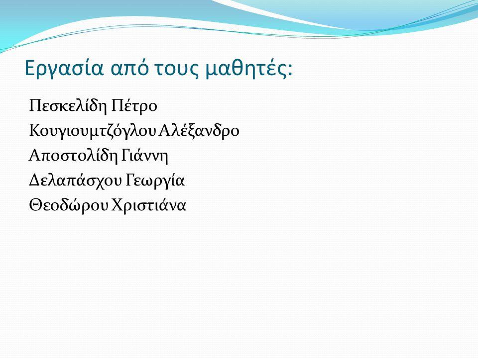 Εργασία από τους μαθητές: Πεσκελίδη Πέτρο Κουγιουμτζόγλου Αλέξανδρο Αποστολίδη Γιάννη Δελαπάσχου Γεωργία Θεοδώρου Χριστιάνα