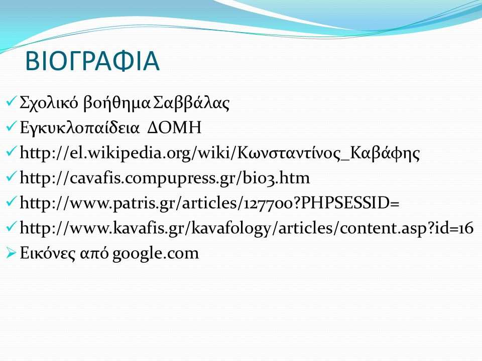 ΒΙΟΓΡΑΦΙΑ Σχολικό βοήθημα Σαββάλας Εγκυκλοπαίδεια ΔΟΜΗ http://el.wikipedia.org/wiki/Κωνσταντίνος_Καβάφης http://cavafis.compupress.gr/bio3.htm http://www.patris.gr/articles/127700?PHPSESSID= http://www.kavafis.gr/kavafology/articles/content.asp?id=16  Εικόνες από google.com