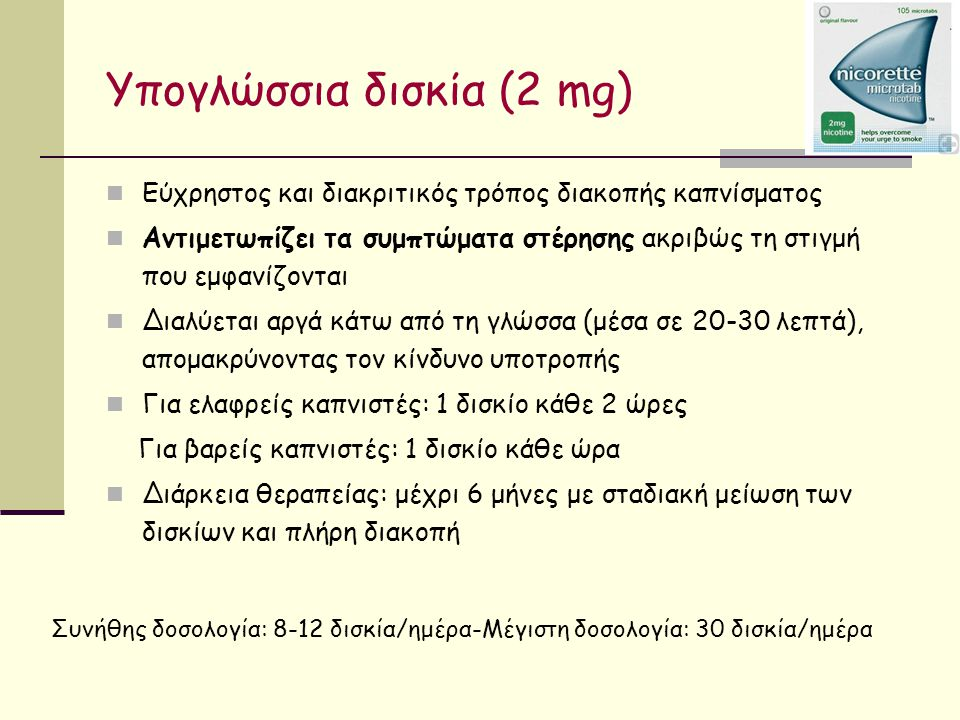 Υπογλώσσια δισκία (2 mg) Εύχρηστος και διακριτικός τρόπος διακοπής καπνίσματος Αντιμετωπίζει τα συμπτώματα στέρησης ακριβώς τη στιγμή που εμφανίζονται Διαλύεται αργά κάτω από τη γλώσσα (μέσα σε 20-30 λεπτά), απομακρύνοντας τον κίνδυνο υποτροπής Για ελαφρείς καπνιστές: 1 δισκίο κάθε 2 ώρες Για βαρείς καπνιστές: 1 δισκίο κάθε ώρα Διάρκεια θεραπείας: μέχρι 6 μήνες με σταδιακή μείωση των δισκίων και πλήρη διακοπή Συνήθης δοσολογία: 8-12 δισκία/ημέρα-Μέγιστη δοσολογία: 30 δισκία/ημέρα