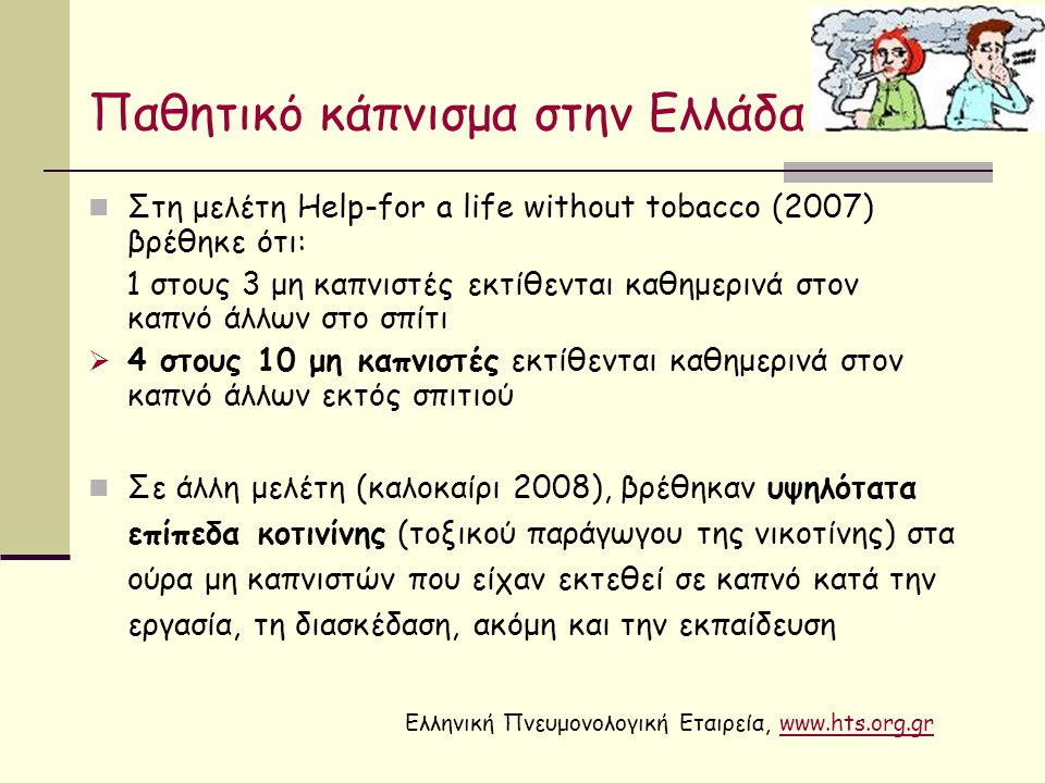 Παθητικό κάπνισμα στην Ελλάδα Στη μελέτη Help-for a life without tobacco (2007) βρέθηκε ότι: 1 στους 3 μη καπνιστές εκτίθενται καθημερινά στον καπνό άλλων στο σπίτι  4 στους 10 μη καπνιστές εκτίθενται καθημερινά στον καπνό άλλων εκτός σπιτιού Σε άλλη μελέτη (καλοκαίρι 2008), βρέθηκαν υψηλότατα επίπεδα κοτινίνης (τοξικού παράγωγου της νικοτίνης) στα ούρα μη καπνιστών που είχαν εκτεθεί σε καπνό κατά την εργασία, τη διασκέδαση, ακόμη και την εκπαίδευση Ελληνική Πνευμονολογική Εταιρεία, www.hts.org.grwww.hts.org.gr