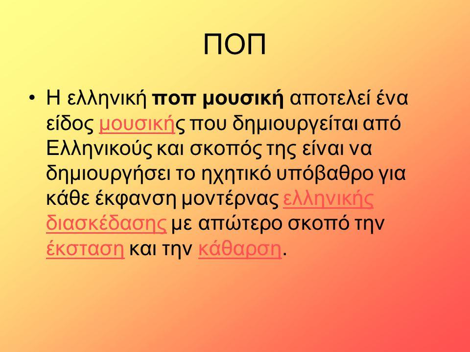 ΠΟΠ Η ελληνική ποπ μουσική αποτελεί ένα είδος μουσικής που δημιουργείται από Ελληνικούς και σκοπός της είναι να δημιουργήσει το ηχητικό υπόβαθρο για κ