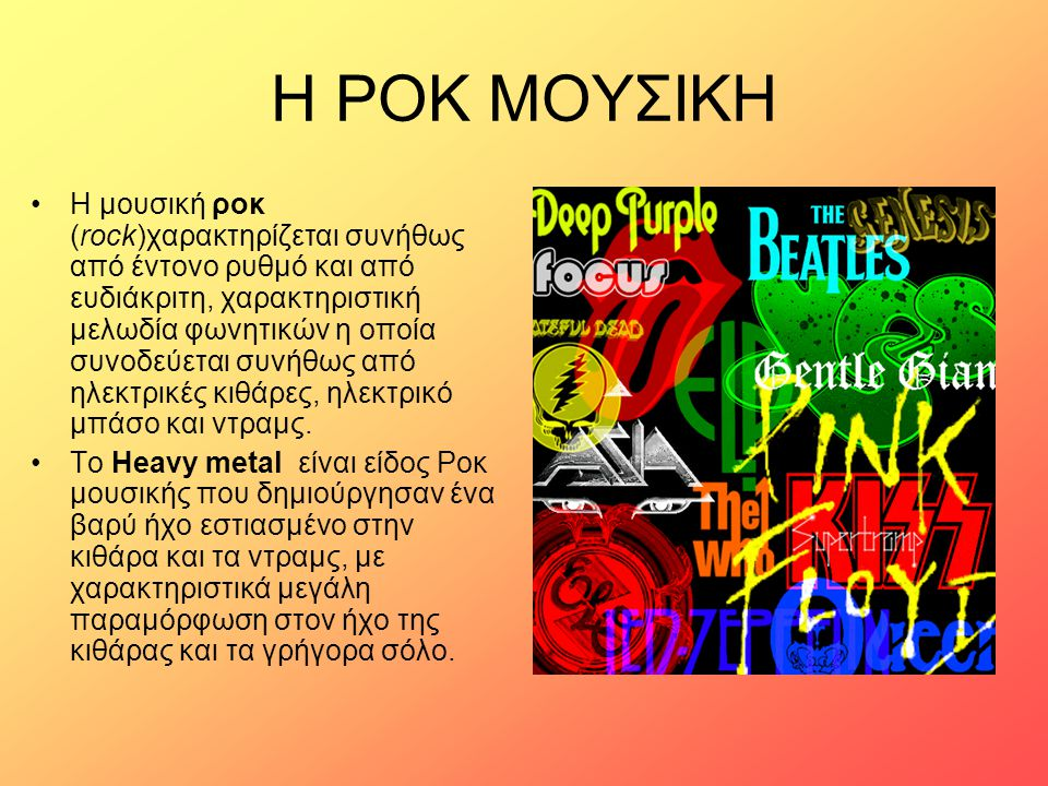 Η ΡΟΚ ΜΟΥΣΙΚΗ Η μουσική ροκ (rock)χαρακτηρίζεται συνήθως από έντονο ρυθμό και από ευδιάκριτη, χαρακτηριστική μελωδία φωνητικών η οποία συνοδεύεται συν