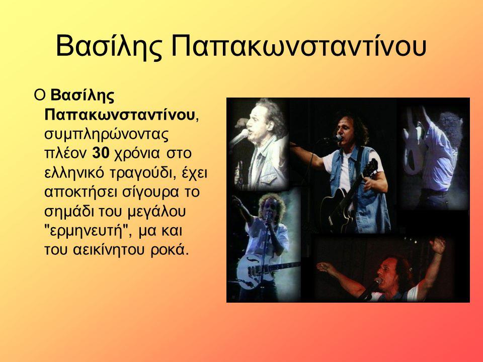 Βασίλης Παπακωνσταντίνου Ο Βασίλης Παπακωνσταντίνου, συμπληρώνοντας πλέον 30 χρόνια στο ελληνικό τραγούδι, έχει αποκτήσει σίγουρα το σημάδι του μεγάλο