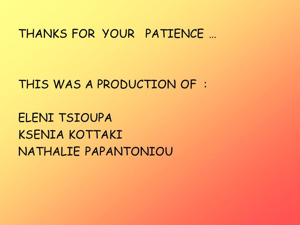 THANKS FOR YOUR PATIENCE … THIS WAS A PRODUCTION OF : ELENI TSIOUPA KSENIA KOTTAKI NATHALIE PAPANTONIOU