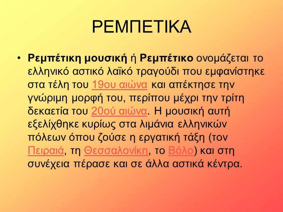ΡΕΜΠΕΤΙΚΑ Ρεμπέτικη μουσική ή Ρεμπέτικο ονομάζεται το ελληνικό αστικό λαϊκό τραγούδι που εμφανίστηκε στα τέλη του 19ου αιώνα και απέκτησε την γνώριμη