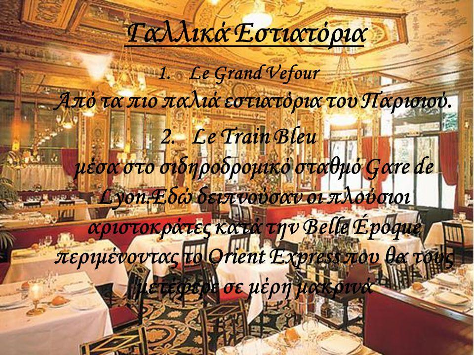 Γαλλικά Εστιατόρια 1.Le Grand Vefour Aπό τα πιο παλιά εστιατόρια του Παρισιoύ. 2.Le Train Bleu μέσα στο σιδηροδρομικό σταθμό Gαre de Lyon.Εδώ δειπνούσ
