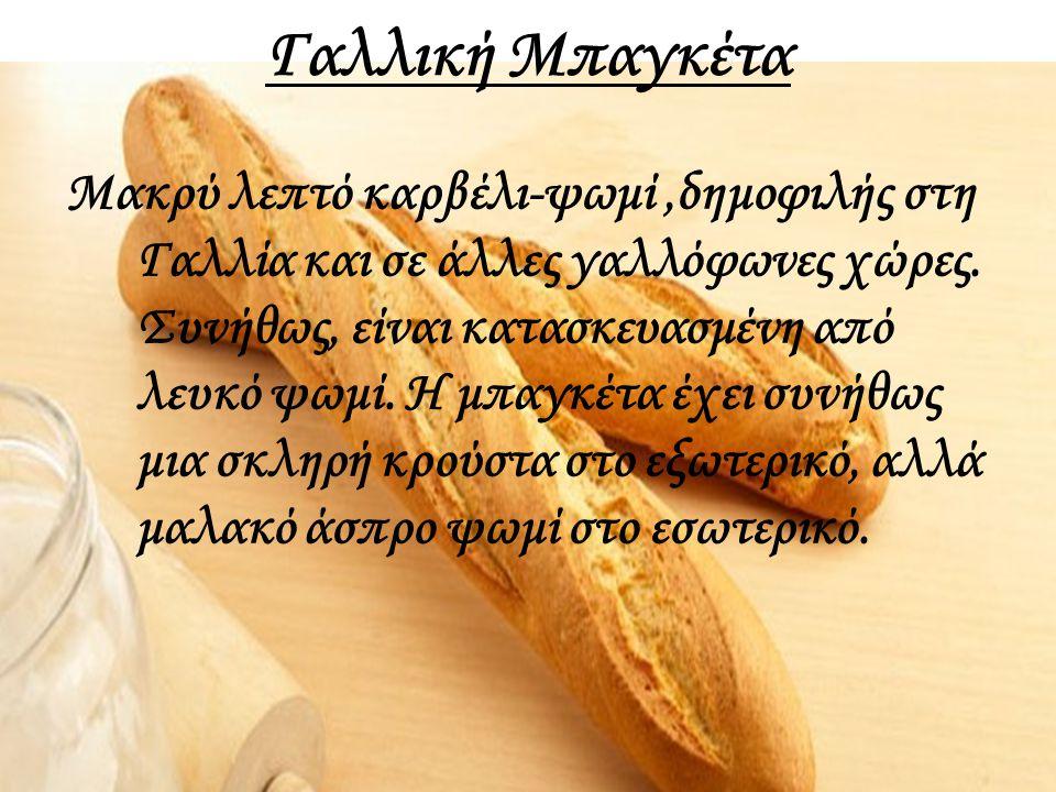 Γαλλική Μπαγκέτα Μακρύ λεπτό καρβέλι-ψωμί,δημοφιλής στη Γαλλία και σε άλλες γαλλόφωνες χώρες. Συνήθως, είναι κατασκευασμένη από λευκό ψωμί. Η μπαγκέτα
