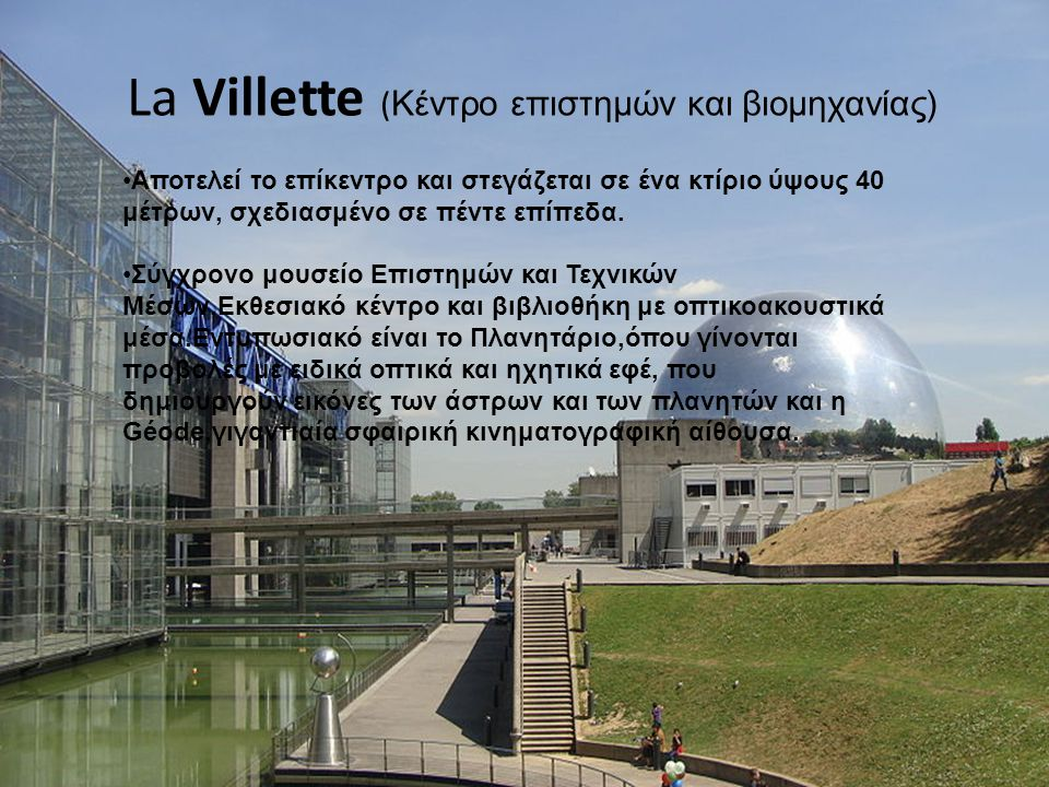 La Villette ( Κέντρο επιστημών και βιομηχανίας) Aποτελεί το επίκεντρο και στεγάζεται σε ένα κτίριο ύψους 40 μέτρων, σχεδιασμένο σε πέντε επίπεδα. Σύγχ