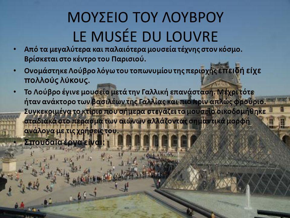 ΜΟΥΣΕΙΟ ΤΟΥ ΛΟΥΒΡΟΥ LE MUSÉE DU LOUVRE Aπό τα μεγαλύτερα και παλαιότερα μουσεία τέχνης στον κόσμο. Βρίσκεται στο κέντρο του Παρισιού. Oνομάστηκε Λούβρ