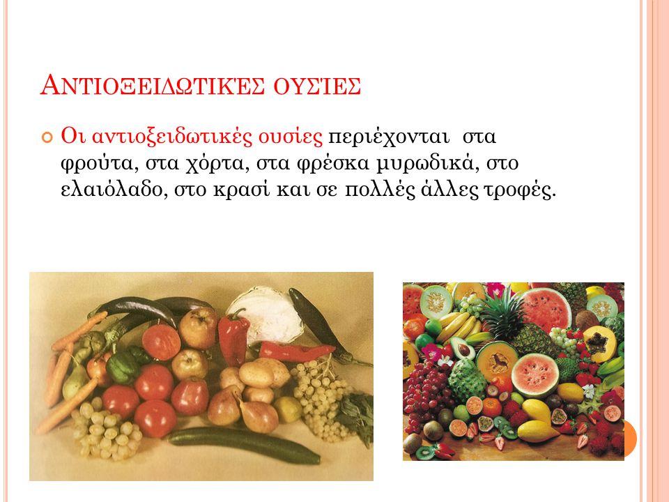 Α ΝΤΙΟΞΕΙΔΩΤΙΚΈΣ ΟΥΣΊΕΣ Οι αντιοξειδωτικές ουσίες περιέχονται στα φρούτα, στα χόρτα, στα φρέσκα μυρωδικά, στο ελαιόλαδο, στο κρασί και σε πολλές άλλες τροφές.