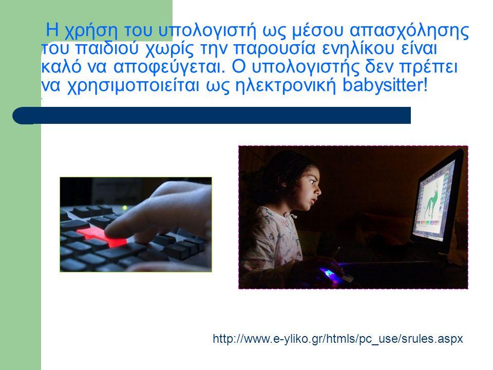 Η χρήση του υπολογιστή ως μέσου απασχόλησης του παιδιού χωρίς την παρουσία ενηλίκου είναι καλό να αποφεύγεται. Ο υπολογιστής δεν πρέπει να χρησιμοποιε