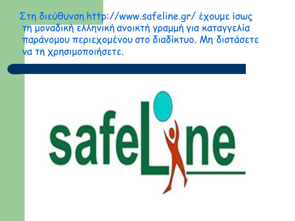 Στη διεύθυνση http://www.safeline.gr/ έχουμε ίσως τη μοναδική ελληνική ανοικτή γραμμή για καταγγελία παράνομου περιεχομένου στο διαδίκτυο. Μη διστάσετ
