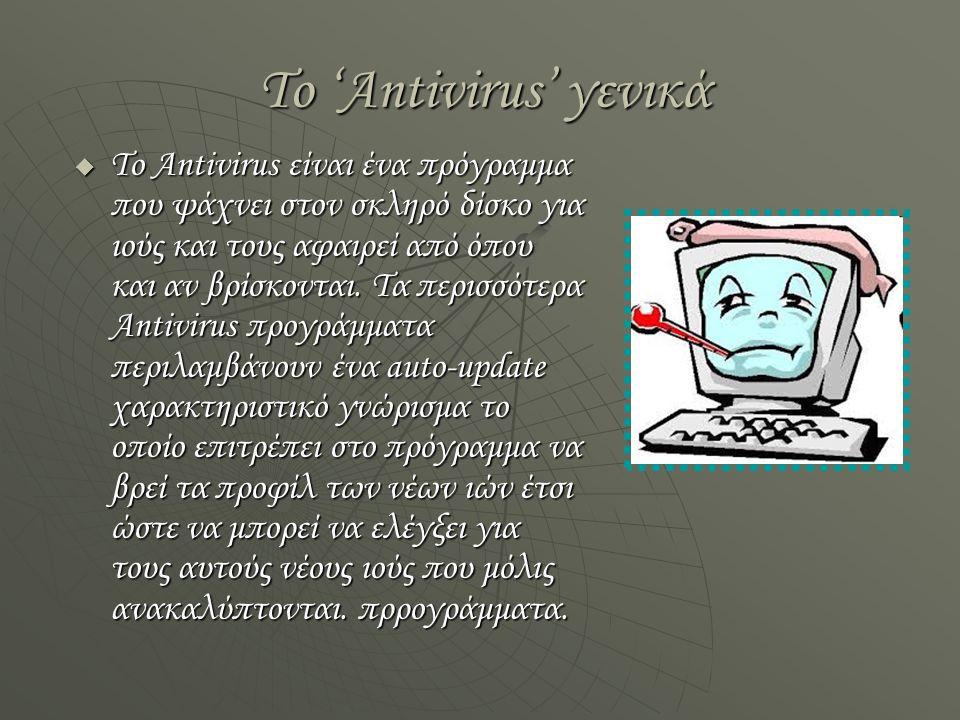 Το 'Antivirus' γενικά  Το Antivirus είναι ένα πρόγραμμα που ψάχνει στον σκληρό δίσκο για ιούς και τους αφαιρεί από όπου και αν βρίσκονται.