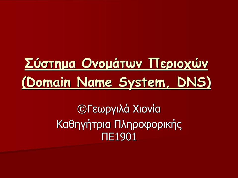 Σύστημα Ονομάτων Περιοχών (Domain Name System, DNS) ©Γεωργιλά Χιονία Καθηγήτρια Πληροφορικής ΠΕ1901