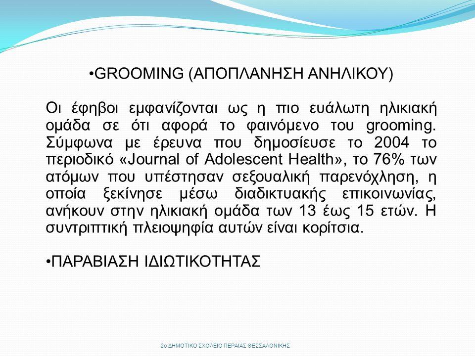 GROOMING (ΑΠΟΠΛΑΝΗΣΗ ΑΝΗΛΙΚΟΥ) Οι έφηβοι εμφανίζονται ως η πιο ευάλωτη ηλικιακή ομάδα σε ότι αφορά το φαινόμενο του grooming. Σύμφωνα με έρευνα που δη
