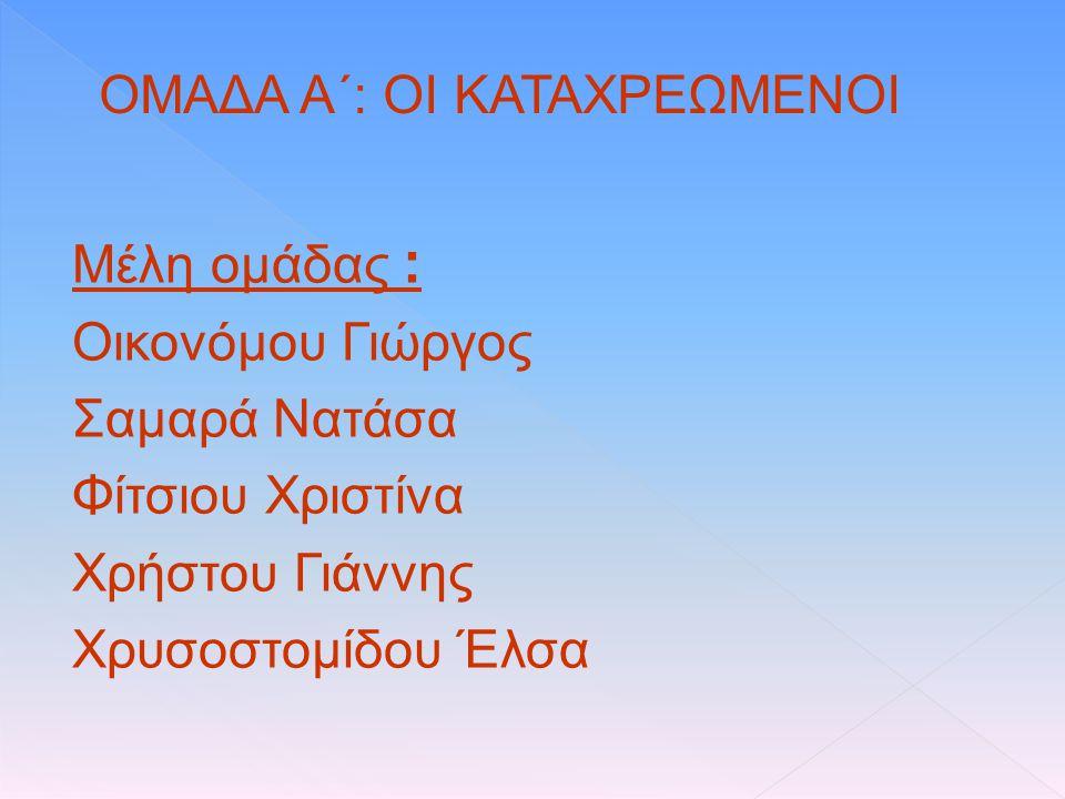 Μέλη ομάδας : Οικονόμου Γιώργος Σαμαρά Νατάσα Φίτσιου Χριστίνα Χρήστου Γιάννης Χρυσοστομίδου Έλσα ΟΜΑΔΑ Α΄: ΟΙ ΚΑΤΑΧΡΕΩΜΕΝΟΙ