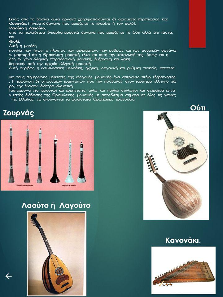 Εκτός από τα βασικά αυτά όργανα χρησιμοποιούνται σε ορισμένες περιπτώσεις και: Ζουρνάς, ( πνευστό όργανο που μοιάζει με το κλαρίνο ή τον αυλό). Λαούτο