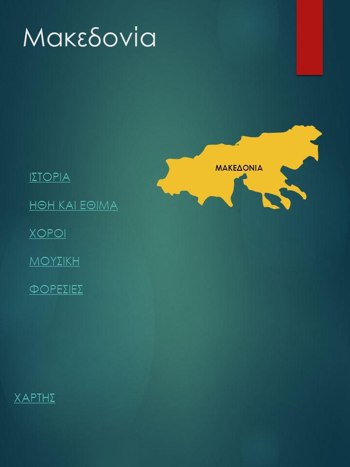 Μακεδονία ΙΣΤΟΡΙΑ ΗΘΗ ΚΑΙ ΕΘΙΜΑ ΧΟΡΟΙ ΜΟΥΣΙΚΗ ΦΟΡΕΣΙΕΣ ΜΑΚΕΔΟΝΙΑ ΧΑΡΤΗΣ
