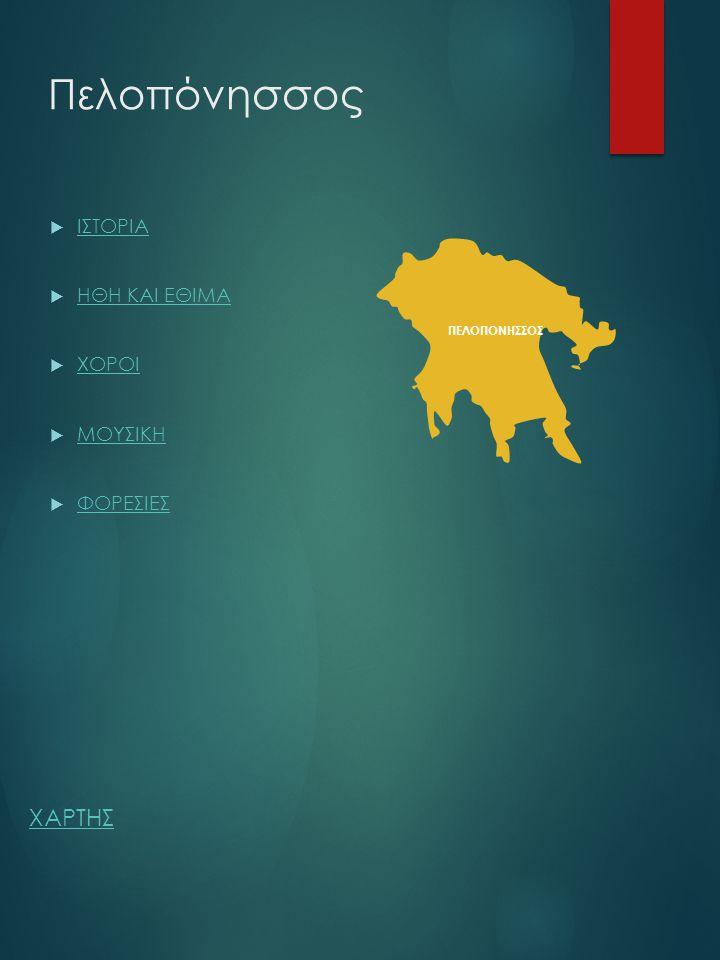 Πελοπόνησσος ΠΕΛΟΠΟΝΗΣΣΟΣ  ΙΣΤΟΡΙΑ ΙΣΤΟΡΙΑ  ΗΘΗ ΚΑΙ ΕΘΙΜΑ ΗΘΗ ΚΑΙ ΕΘΙΜΑ  ΧΟΡΟΙ ΧΟΡΟΙ  ΜΟΥΣΙΚΗ ΜΟΥΣΙΚΗ  ΦΟΡΕΣΙΕΣ ΦΟΡΕΣΙΕΣ ΧΑΡΤΗΣ