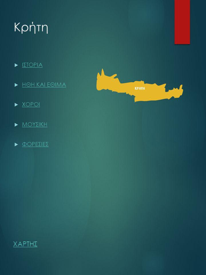 Κρήτη ΚΡΗΤΗ  ΙΣΤΟΡΙΑ ΙΣΤΟΡΙΑ  ΗΘΗ ΚΑΙ ΕΘΙΜΑ ΗΘΗ ΚΑΙ ΕΘΙΜΑ  ΧΟΡΟΙ ΧΟΡΟΙ  ΜΟΥΣΙΚΗ ΜΟΥΣΙΚΗ  ΦΟΡΕΣΙΕΣ ΦΟΡΕΣΙΕΣ ΧΑΡΤΗΣ