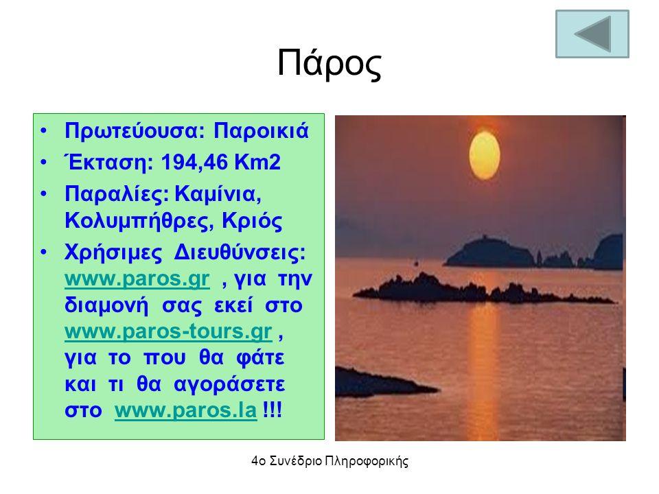 Πάρος Πρωτεύουσα: Παροικιά Έκταση: 194,46 Km2 Παραλίες: Καμίνια, Κολυμπήθρες, Κριός Χρήσιμες Διευθύνσεις: www.paros.gr, για την διαμονή σας εκεί στο www.paros-tours.gr, για το που θα φάτε και τι θα αγοράσετε στο www.paros.la !!.