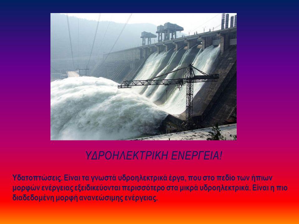 ΥΔΡΟΗΛΕΚΤΡΙΚΗ ΕΝΕΡΓΕΙΑ! Υδατοπτώσεις. Είναι τα γνωστά υδροηλεκτρικά έργα, που στο πεδίο των ήπιων μορφών ενέργειας εξειδικεύονται περισσότερο στα μικρ