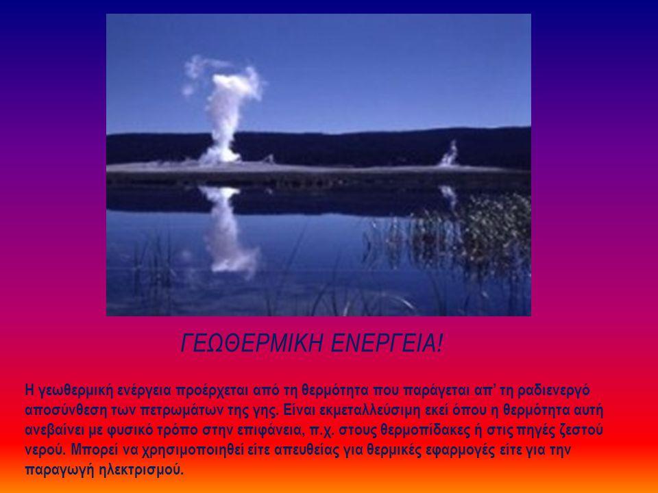 ΓΕΩΘΕΡΜΙΚΗ ΕΝΕΡΓΕΙΑ! Η γεωθερμική ενέργεια προέρχεται από τη θερμότητα που παράγεται απ' τη ραδιενεργό αποσύνθεση των πετρωμάτων της γης. Είναι εκμετα