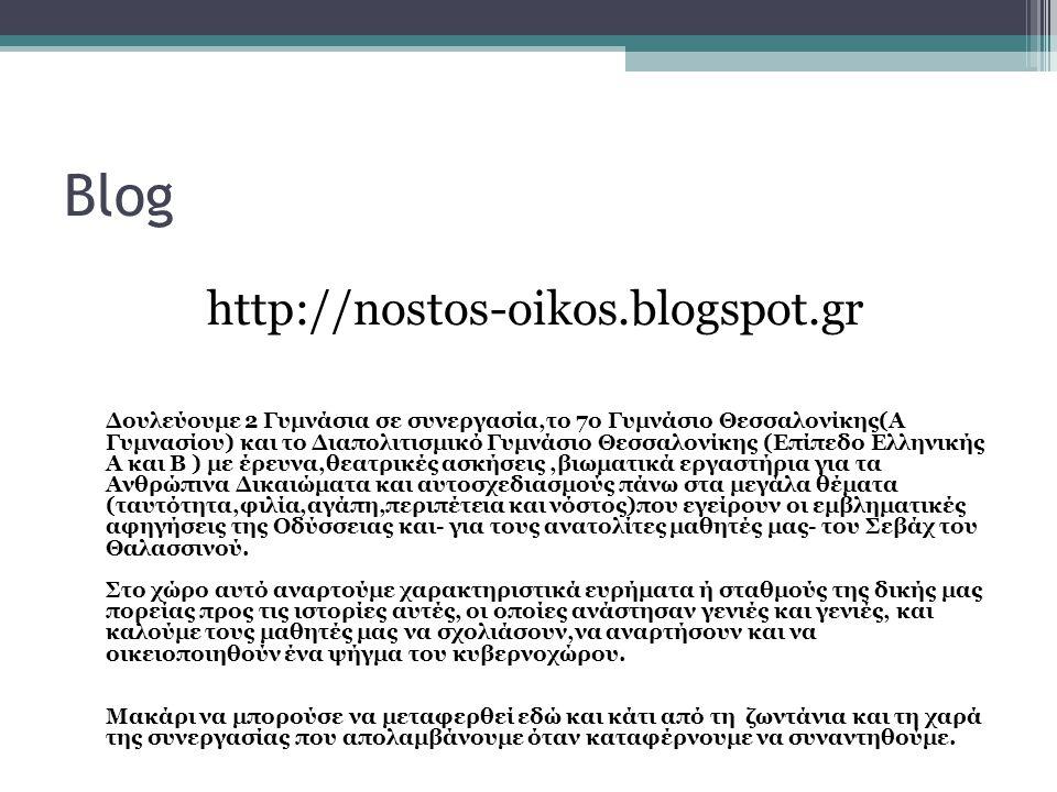 Blog http://nostos-oikos.blogspot.gr Δουλεύουμε 2 Γυμνάσια σε συνεργασία,το 7ο Γυμνάσιο Θεσσαλονίκης(Α Γυμνασίου) και το Διαπολιτισμικό Γυμνάσιο Θεσσαλονίκης (Επίπεδο Ελληνικής Α και Β ) με έρευνα,θεατρικές ασκήσεις,βιωματικά εργαστήρια για τα Ανθρώπινα Δικαιώματα και αυτοσχεδιασμούς πάνω στα μεγάλα θέματα (ταυτότητα,φιλία,αγάπη,περιπέτεια και νόστος)που εγείρουν οι εμβληματικές αφηγήσεις της Οδύσσειας και- για τους ανατολίτες μαθητές μας- του Σεβάχ του Θαλασσινού.