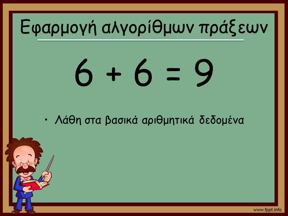 Εφαρμογή αλγορίθμων πράξεων 6 + 6 = 9 Λάθη στα βασικά αριθμητικά δεδομένα