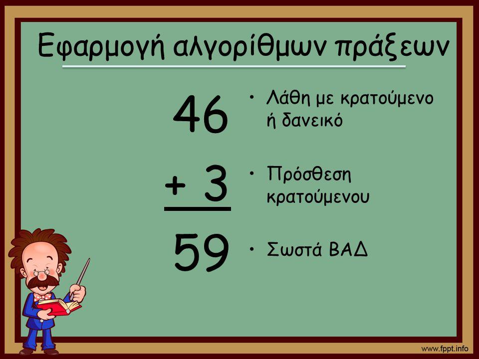 46 + 3 59 Λάθη με κρατούμενο ή δανεικό Πρόσθεση κρατούμενου Σωστά ΒΑΔ Εφαρμογή αλγορίθμων πράξεων