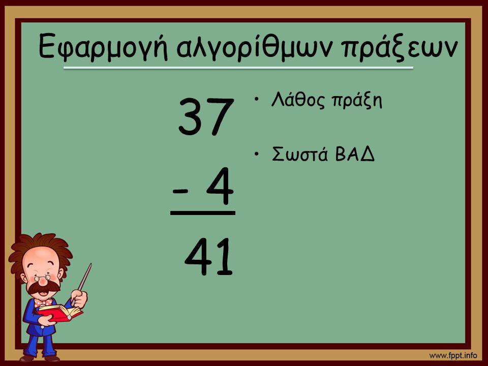 37 - 4 41 Λάθος πράξη Σωστά ΒΑΔ Εφαρμογή αλγορίθμων πράξεων