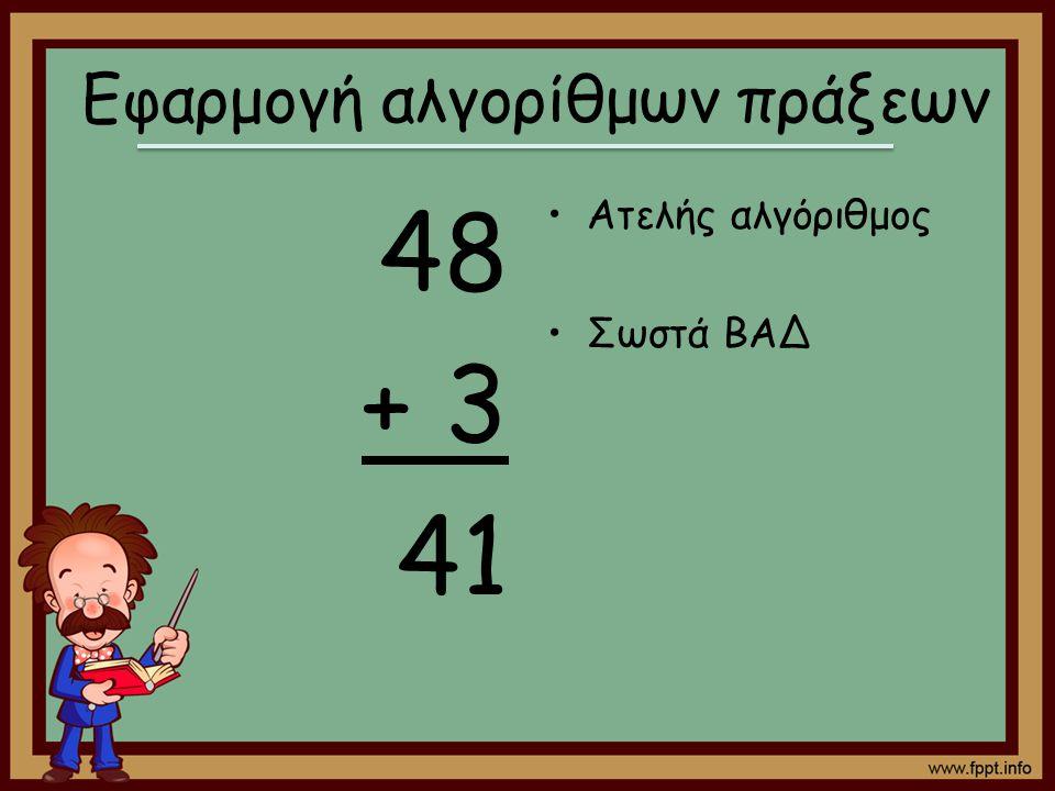 48 + 3 41 Ατελής αλγόριθμος Σωστά ΒΑΔ Εφαρμογή αλγορίθμων πράξεων