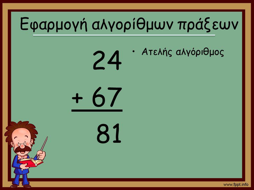 24 + 67 81 Ατελής αλγόριθμος Εφαρμογή αλγορίθμων πράξεων