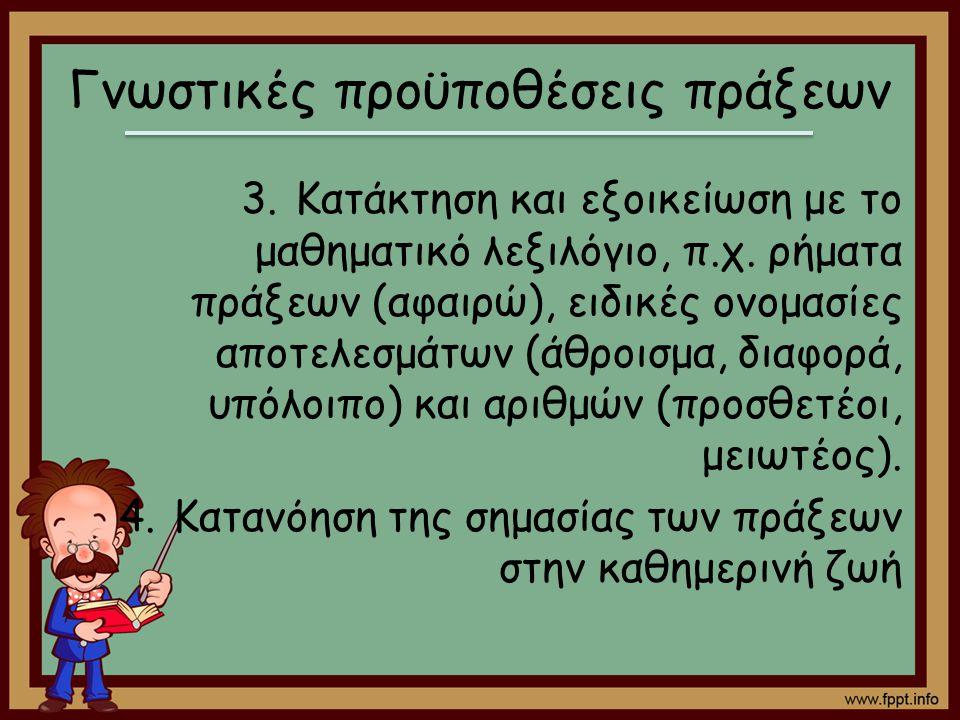 Γνωστικές προϋποθέσεις πράξεων 3.Κατάκτηση και εξοικείωση με το μαθηματικό λεξιλόγιο, π.χ. ρήματα πράξεων (αφαιρώ), ειδικές ονομασίες αποτελεσμάτων (ά