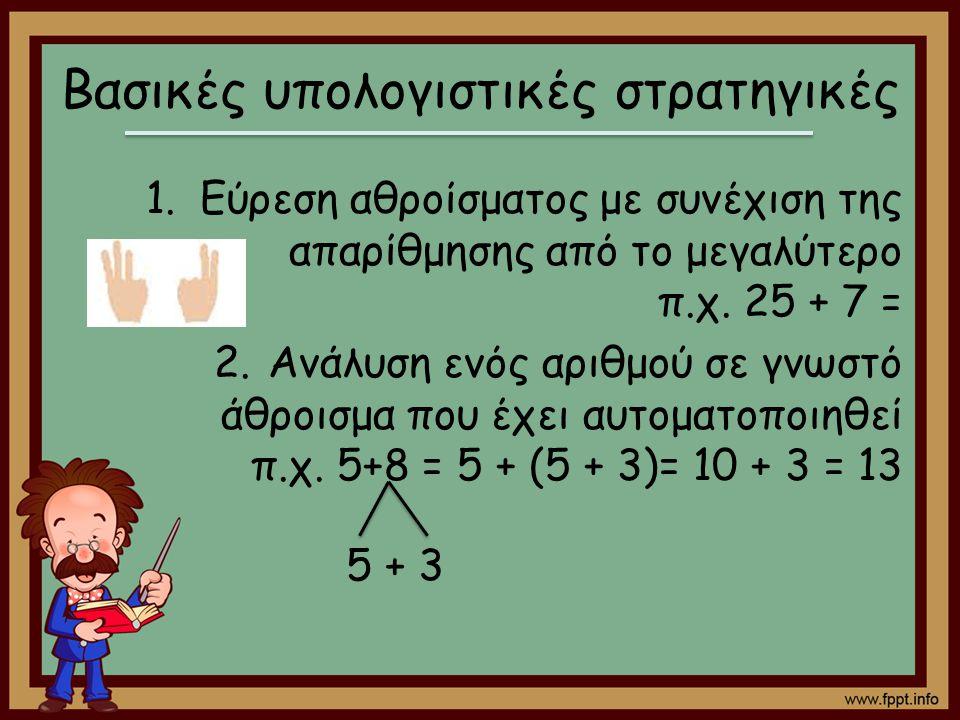 Βασικές υπολογιστικές στρατηγικές 1.Εύρεση αθροίσματος με συνέχιση της απαρίθμησης από το μεγαλύτερο π.χ. 25 + 7 = 2.Ανάλυση ενός αριθμού σε γνωστό άθ