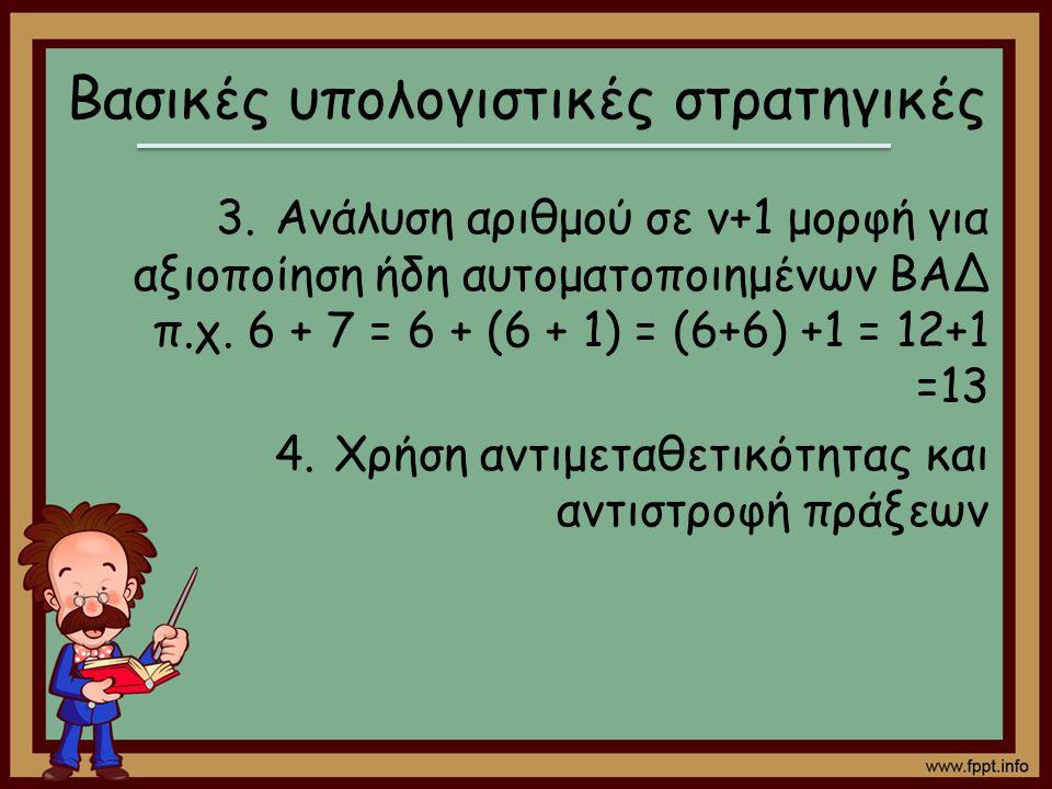 Βασικές υπολογιστικές στρατηγικές 3.Ανάλυση αριθμού σε ν+1 μορφή για αξιοποίηση ήδη αυτοματοποιημένων ΒΑΔ π.χ. 6 + 7 = 6 + (6 + 1) = (6+6) +1 = 12+1 =