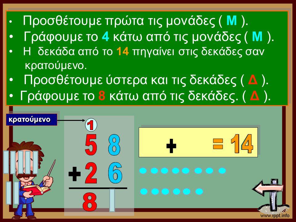 Προσθέτουμε πρώτα τις μονάδες ( Μ ). Γράφουμε το 4 κάτω από τις μονάδες ( Μ ). Η δεκάδα από το 14 πηγαίνει στις δεκάδες σαν κρατούμενο. Προσθέτουμε ύσ