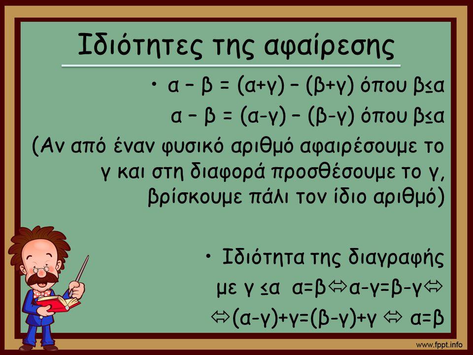 Ιδιότητες της αφαίρεσης α – β = (α+γ) – (β+γ) όπου β≤α α – β = (α-γ) – (β-γ) όπου β≤α (Αν από έναν φυσικό αριθμό αφαιρέσουμε το γ και στη διαφορά προσ