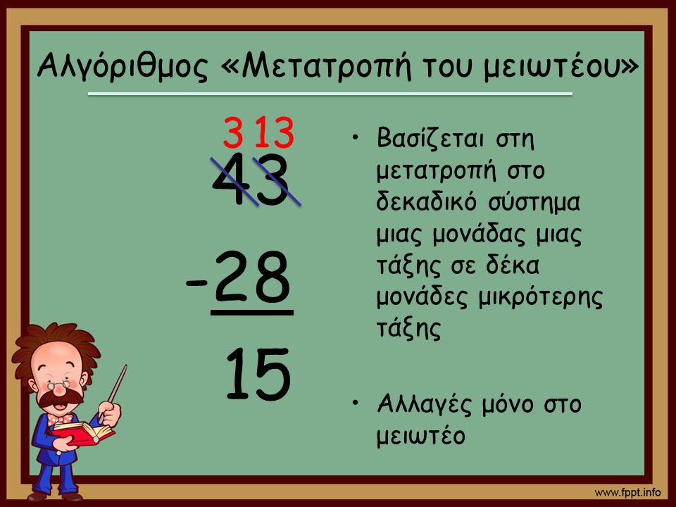 43 -28 15 Βασίζεται στη μετατροπή στο δεκαδικό σύστημα μιας μονάδας μιας τάξης σε δέκα μονάδες μικρότερης τάξης Αλλαγές μόνο στο μειωτέο Αλγόριθμος «Μ