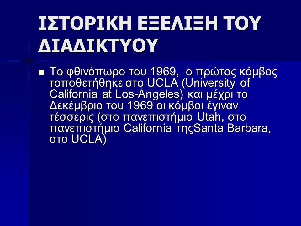 ΙΣΤΟΡΙΚΗ ΕΞΕΛΙΞΗ ΤΟΥ ΔΙΑΔΙΚΤΥΟΥ Το φθινόπωρο του 1969, ο πρώτος κόμβος τοποθετήθηκε στο UCLA (University of California at Los-Angeles) και μέχρι το Δε