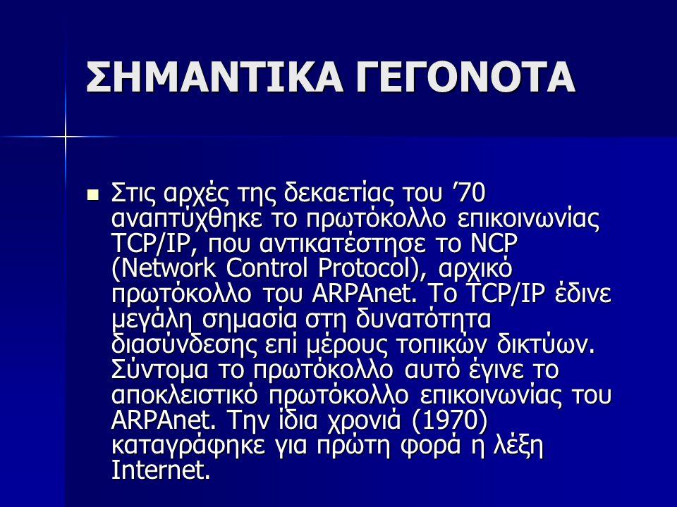 ΣΗΜΑΝΤΙΚΑ ΓΕΓΟΝΟΤΑ Στις αρχές της δεκαετίας του '70 αναπτύχθηκε το πρωτόκολλο επικοινωνίας TCP/IP, που αντικατέστησε το ΝCP (Network Control Protocol)