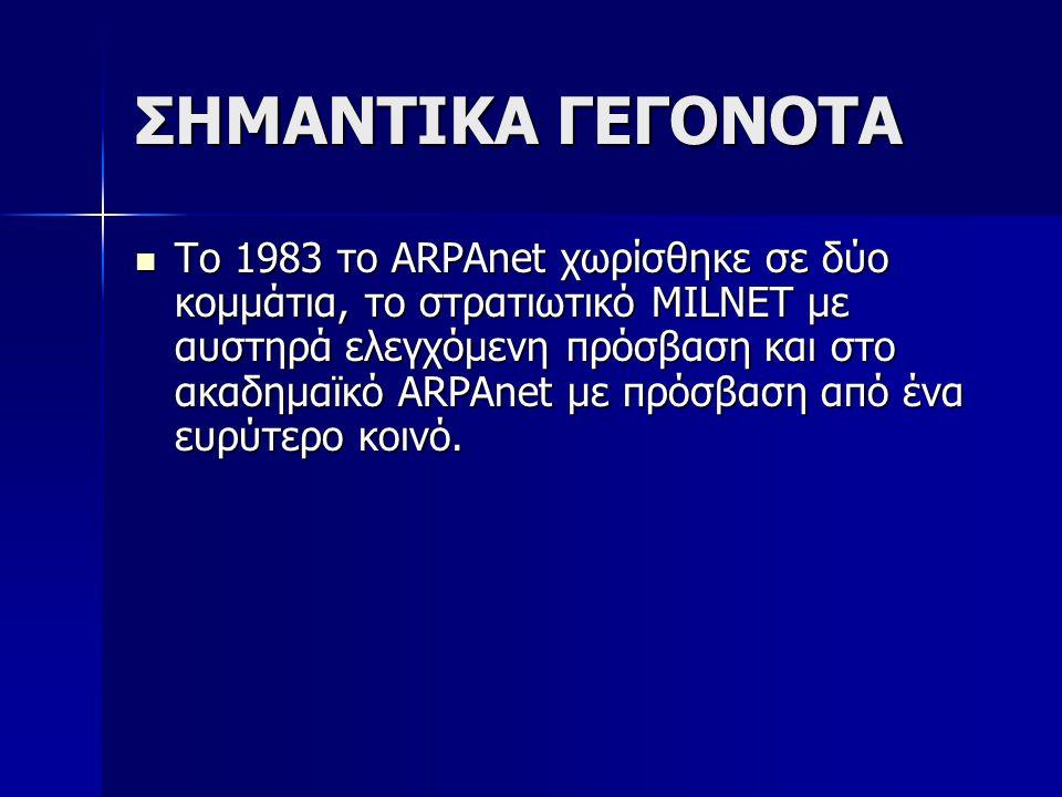 ΣΗΜΑΝΤΙΚΑ ΓΕΓΟΝΟΤΑ Το 1983 το ARPAnet χωρίσθηκε σε δύο κομμάτια, το στρατιωτικό ΜILNET με αυστηρά ελεγχόμενη πρόσβαση και στο ακαδημαϊκό ARPAnet με πρ